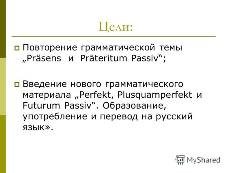 Цели: Повторение грамматической темы Präsens и Präteritum Passiv; Введение нового грамматического материала Perfekt, Plusquamperfekt и Futurum Passiv. Образование, употребление и перевод на русский язык».