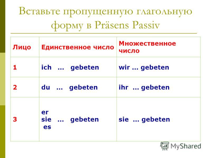 Вставьте пропущенную глагольную форму в Präsens Passiv ЛицоЕдинственное число Множественное число 1ich... gebetenwir... gebeten 2du... gebetenihr... gebeten 3 er sie... gebeten es sie... gebeten