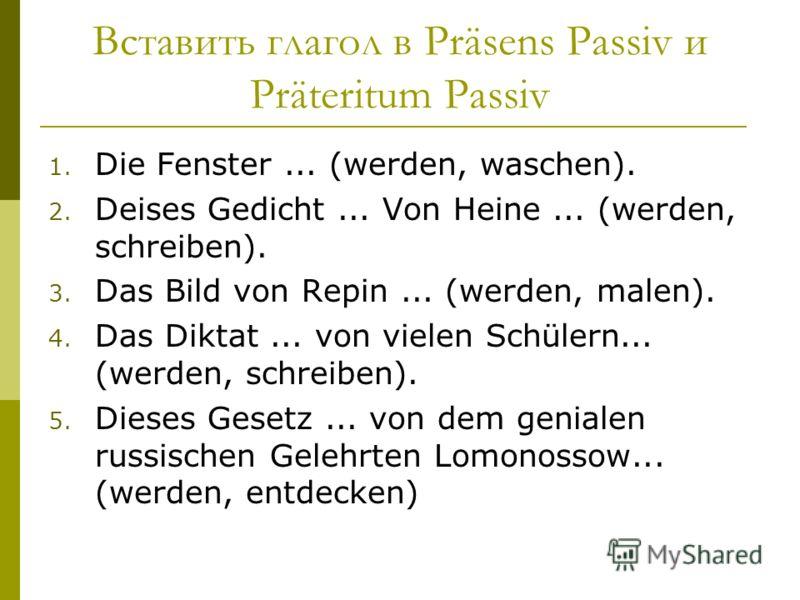 Вставить глагол в Präsens Passiv и Präteritum Passiv 1. Die Fenster... (werden, waschen). 2. Deises Gedicht... Von Heine... (werden, schreiben). 3. Das Bild von Repin... (werden, malen). 4. Das Diktat... von vielen Schülern... (werden, schreiben). 5.