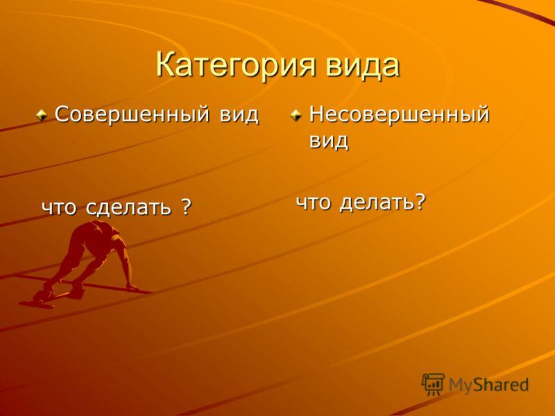 Категория вида Совершенный вид что сделать ? что сделать ? Несовершенный вид что делать? что делать?