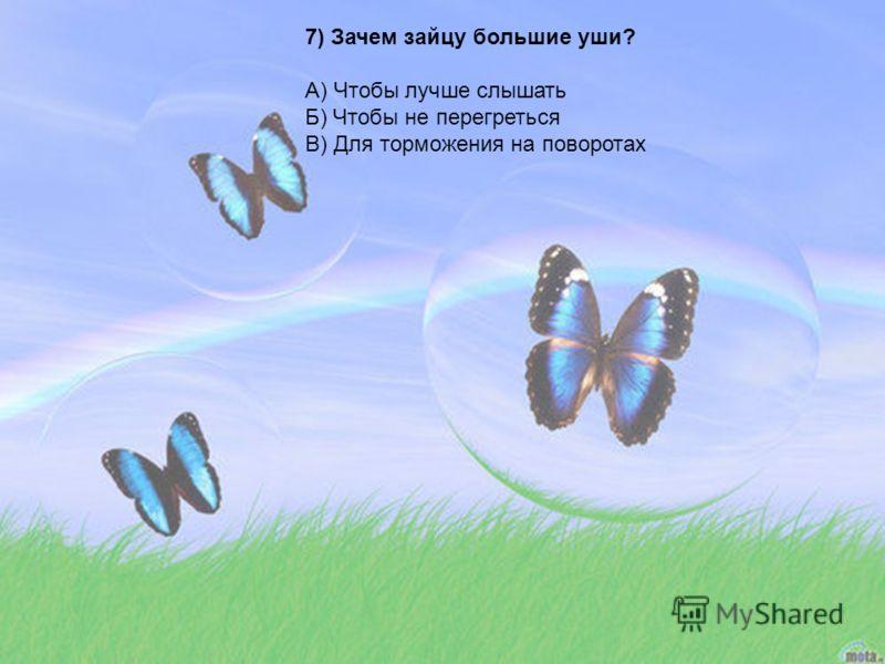7) Зачем зайцу большие уши? А) Чтобы лучше слышать Б) Чтобы не перегреться В) Для торможения на поворотах