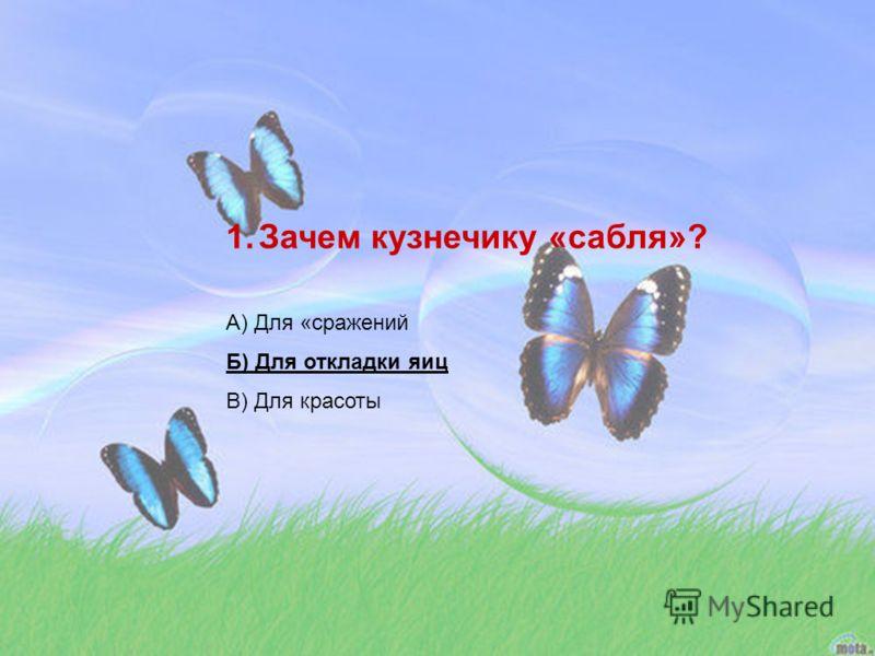 1.Зачем кузнечику «сабля»? А) Для «сражений Б) Для откладки яиц В) Для красоты