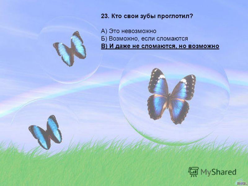 23. Кто свои зубы проглотил? А) Это невозможно Б) Возможно, если сломаются В) И даже не сломаются, но возможно