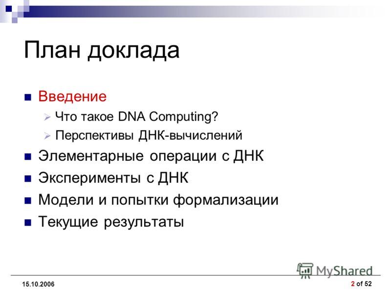 2 of 52 15.10.2006 План доклада Введение Что такое DNA Computing? Перспективы ДНК-вычислений Элементарные операции с ДНК Эксперименты с ДНК Модели и попытки формализации Текущие результаты