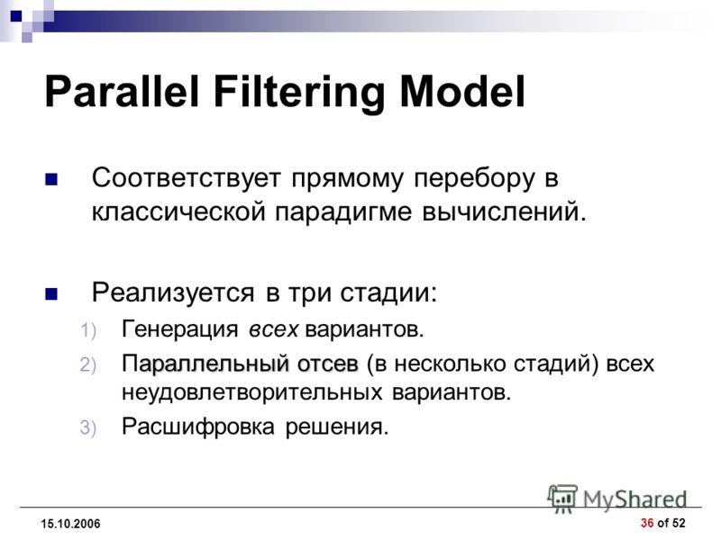 36 of 52 15.10.2006 Parallel Filtering Model Соответствует прямому перебору в классической парадигме вычислений. Реализуется в три стадии: 1) Генерация всех вариантов. араллельный отсев 2) Параллельный отсев (в несколько стадий) всех неудовлетворител