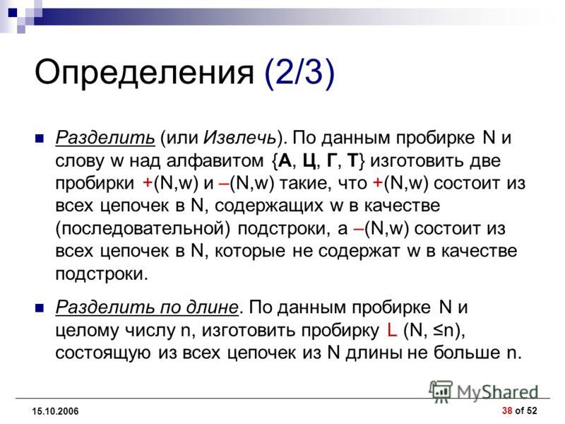 38 of 52 15.10.2006 Определения (2/3) Разделить (или Извлечь). По данным пробирке N и слову w над алфавитом {А, Ц, Г, Т} изготовить две пробирки +(N,w) и –(N,w) такие, что +(N,w) состоит из всех цепочек в N, содержащих w в качестве (последовательной)