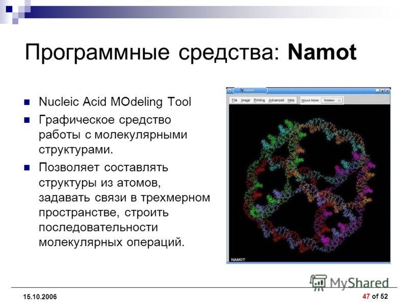 47 of 52 15.10.2006 Программные средства: Namot Nucleic Acid MOdeling Tool Графическое средство работы с молекулярными структурами. Позволяет составлять структуры из атомов, задавать связи в трехмерном пространстве, строить последовательности молекул