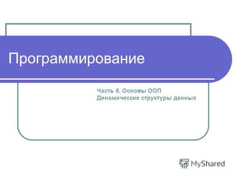 Программирование Часть 6. Основы ООП Динамические структуры данных