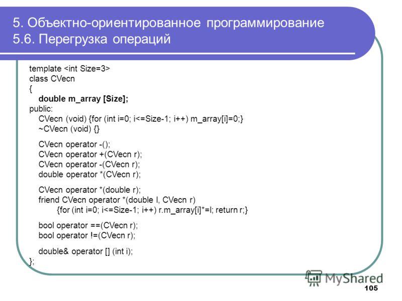 5. Объектно-ориентированное программирование 5.6. Перегрузка операций 105 template class CVecn { double m_array [Size]; public: CVecn (void) {for (int i=0; i