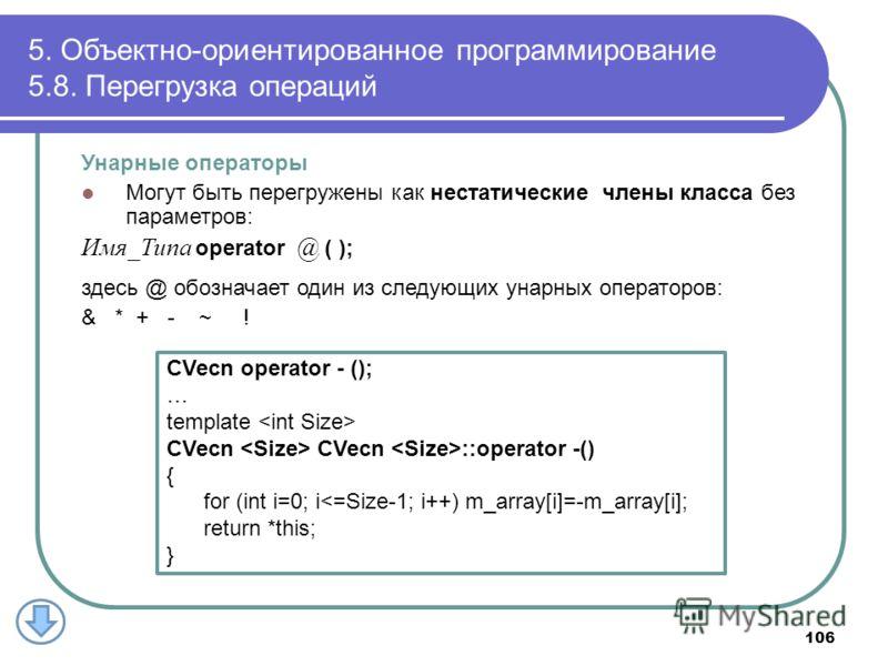 5. Объектно-ориентированное программирование 5.8. Перегрузка операций 106 Унарные операторы Могут быть перегружены как нестатические члены класса без параметров: Имя_Типа operator @ ( ); здесь @ обозначает один из следующих унарных операторов: & * +