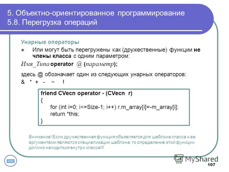 5. Объектно-ориентированное программирование 5.8. Перегрузка операций 107 Унарные операторы Или могут быть перегружены как (дружественные) функции не члены класса с одним параметром: Имя_Типа operator @ ( параметр ); здесь @ обозначает один из следую