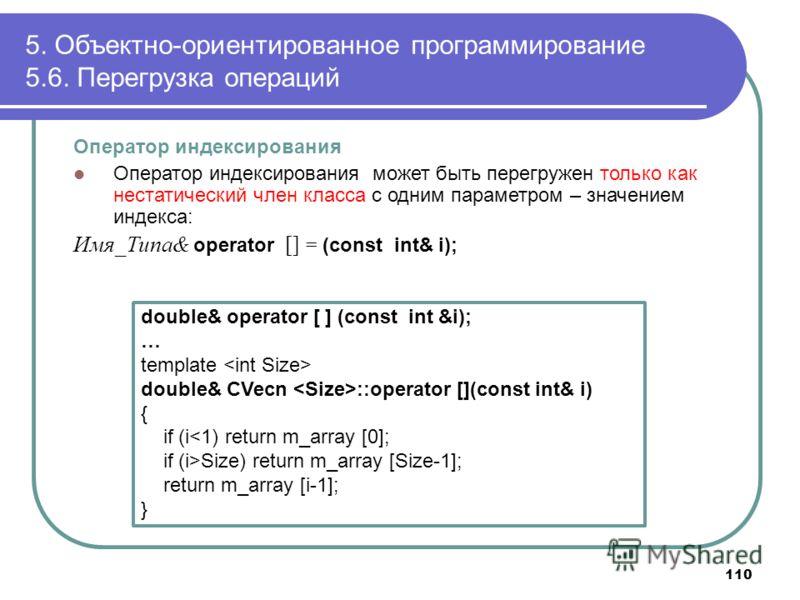 5. Объектно-ориентированное программирование 5.6. Перегрузка операций 110 Оператор индексирования Оператор индексирования может быть перегружен только как нестатический член класса с одним параметром – значением индекса: Имя_Типа& operator [] = (cons