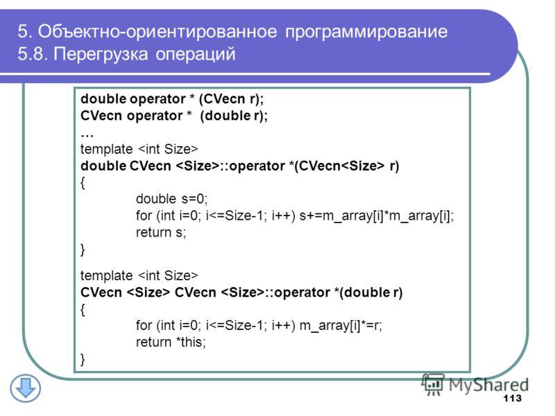 5. Объектно-ориентированное программирование 5.8. Перегрузка операций 113 double operator * (CVecn r); CVecn operator * (double r); … template double CVecn ::operator *(CVecn r) { double s=0; for (int i=0; i