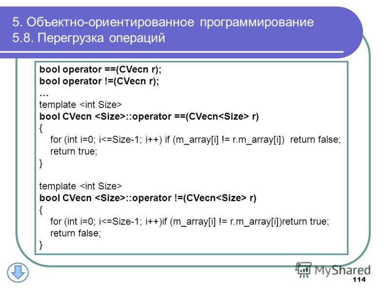 5. Объектно-ориентированное программирование 5.8. Перегрузка операций 114 bool operator ==(CVecn r); bool operator !=(CVecn r); … template bool CVecn ::operator ==(CVecn r) { for (int i=0; i