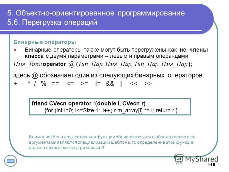 5. Объектно-ориентированное программирование 5.6. Перегрузка операций 115 Бинарные операторы Бинарные операторы также могут быть перегружены как не члены класса с двумя параметрами – левым и правым операндами: Имя_Типа operator @ ( Тип_Пар Имя_Пар, Т