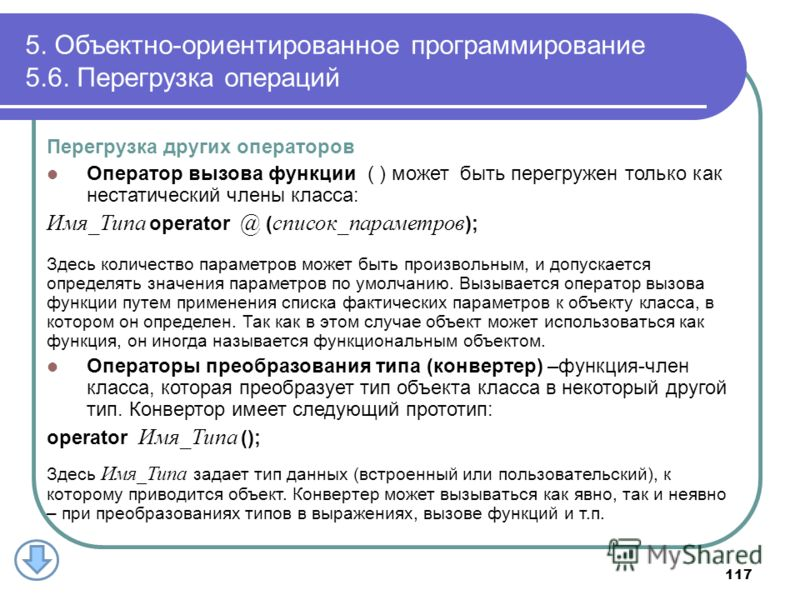 5. Объектно-ориентированное программирование 5.6. Перегрузка операций 117 Перегрузка других операторов Оператор вызова функции ( ) может быть перегружен только как нестатический члены класса: Имя_Типа operator @ ( список_параметров ); Здесь количеств