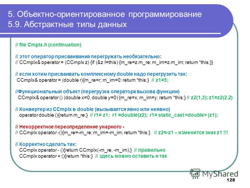 5. Объектно-ориентированное программирование 5.9. Абстрактные типы данных // file Cmplx.h (continuation) // этот оператор присваивания перегружать необязательно: // CCmplx& operator = (CCmplx z) {if (&z !=this) {m_re=z.m_re; m_im=z.m_im; return *this