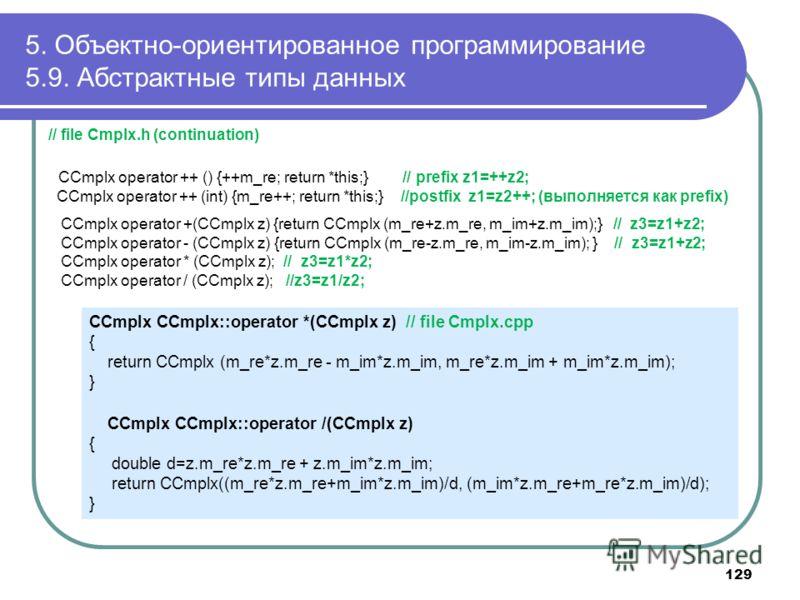 5. Объектно-ориентированное программирование 5.9. Абстрактные типы данных // file Cmplx.h (continuation) CCmplx operator ++ () {++m_re; return *this;} // prefix z1=++z2; CCmplx operator ++ (int) {m_re++; return *this;} //postfix z1=z2++; (выполняется