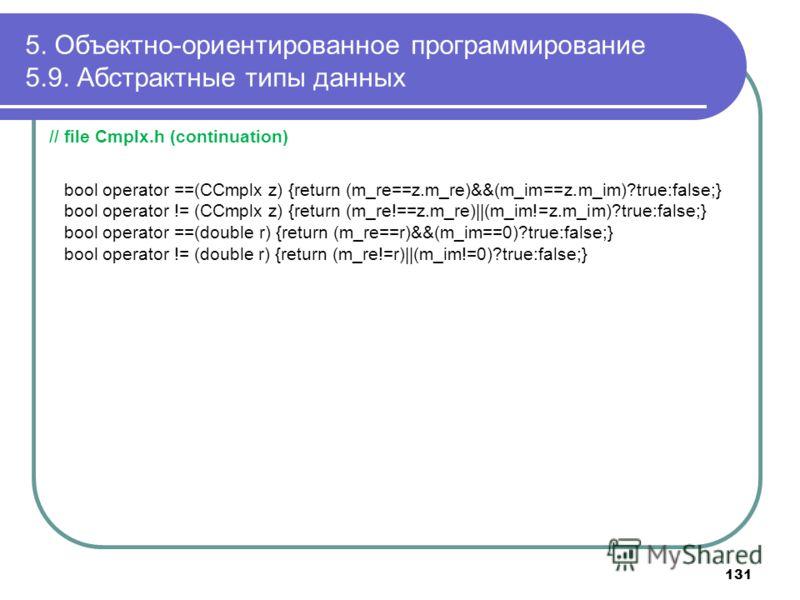 5. Объектно-ориентированное программирование 5.9. Абстрактные типы данных // file Cmplx.h (continuation) bool operator ==(CCmplx z) {return (m_re==z.m_re)&&(m_im==z.m_im)?true:false;} bool operator != (CCmplx z) {return (m_re!==z.m_re)  (m_im!=z.m_im