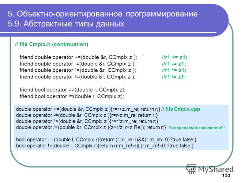 5. Объектно-ориентированное программирование 5.9. Абстрактные типы данных // file Cmplx.h (continuation) friend double operator +=(double &r, CCmplx z ); `//r1 += z1; friend double operator -=(double &r, CCmplx z ); //r1 -= z1; friend double operator