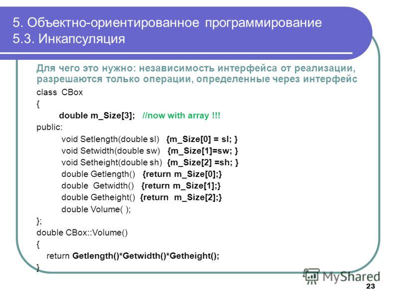 Для чего это нужно: независимость интерфейса от реализации, разрешаются только операции, определенные через интерфейс class CBox { double m_Size[3]; //now with array !!! public: void Setlength(double sl) {m_Size[0] = sl; } void Setwidth(double sw) {m