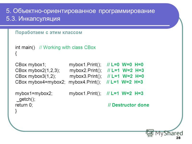 Поработаем с этим классом int main() // Working with class CBox { CBox mybox1; mybox1.Print(); // L=0 W=0 H=0 CBox mybox2(1,2,3); mybox2.Print(); // L=1 W=2 H=3 CBox mybox3(1,2); mybox3.Print(); // L=1 W=2 H=0 CBox mybox4=mybox2; mybox4.Print(); // L