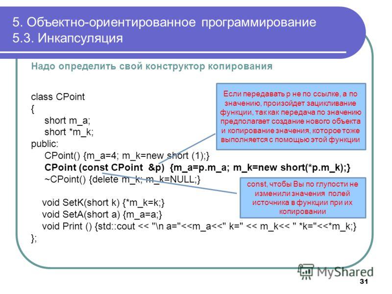 Надо определить свой конструктор копирования class CPoint { short m_a; short *m_k; public: CPoint() {m_a=4; m_k=new short (1);} CPoint (const CPoint &p) {m_a=p.m_a; m_k=new short(*p.m_k);} ~CPoint() {delete m_k; m_k=NULL;} void SetK(short k) {*m_k=k;