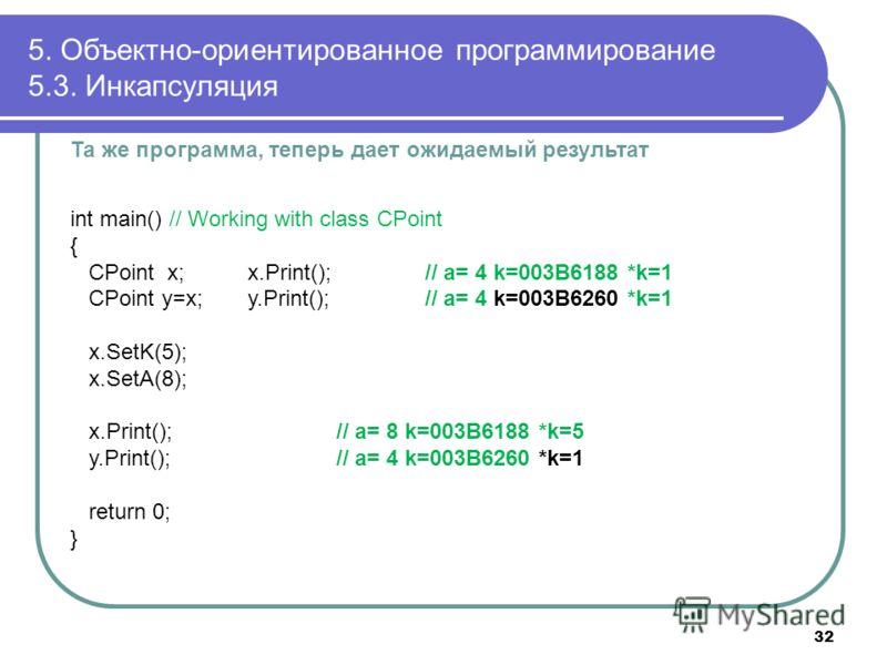 Та же программа, теперь дает ожидаемый результат int main() // Working with class CPoint { CPoint x; x.Print(); // a= 4 k=003B6188 *k=1 CPoint y=x; y.Print();// a= 4 k=003B6260 *k=1 x.SetK(5); x.SetA(8); x.Print(); // a= 8 k=003B6188 *k=5 y.Print();