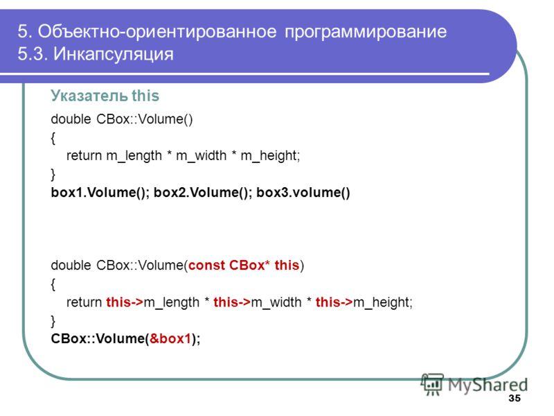 Указатель this double CBox::Volume() { return m_length * m_width * m_height; } box1.Volume(); box2.Volume(); box3.volume() double CBox::Volume(const CBox* this) { return this->m_length * this->m_width * this->m_height; } CBox::Volume(&box1); 5. Объек