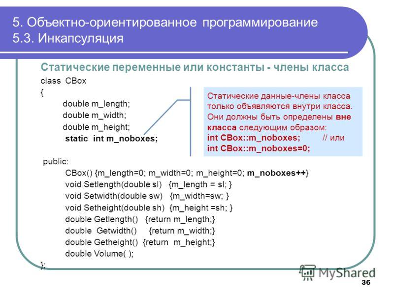 Статические переменные или константы - члены класса class CBox { double m_length; double m_width; double m_height; static int m_noboxes; public: CBox() {m_length=0; m_width=0; m_height=0; m_noboxes++} void Setlength(double sl) {m_length = sl; } void