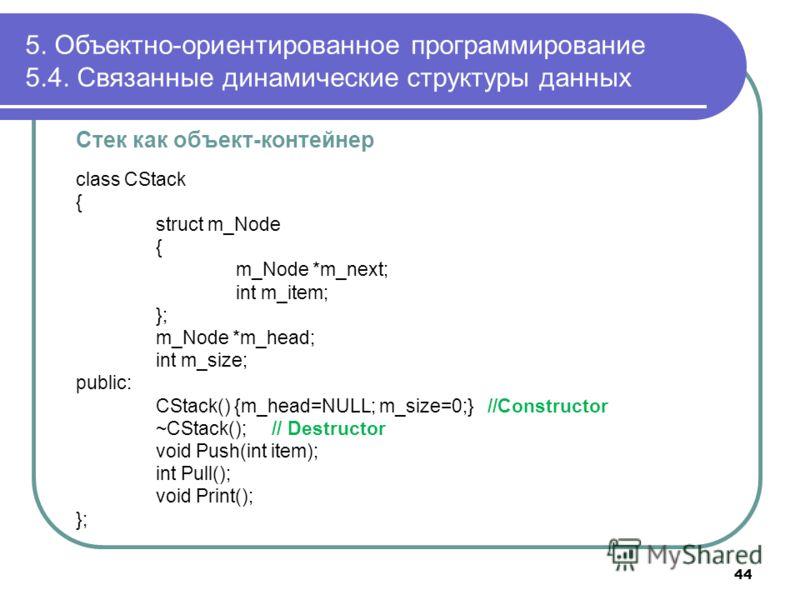 Стек как объект-контейнер class CStack { struct m_Node { m_Node *m_next; int m_item; }; m_Node *m_head; int m_size; public: CStack() {m_head=NULL; m_size=0;} //Constructor ~CStack(); // Destructor void Push(int item); int Pull(); void Print(); }; 5.