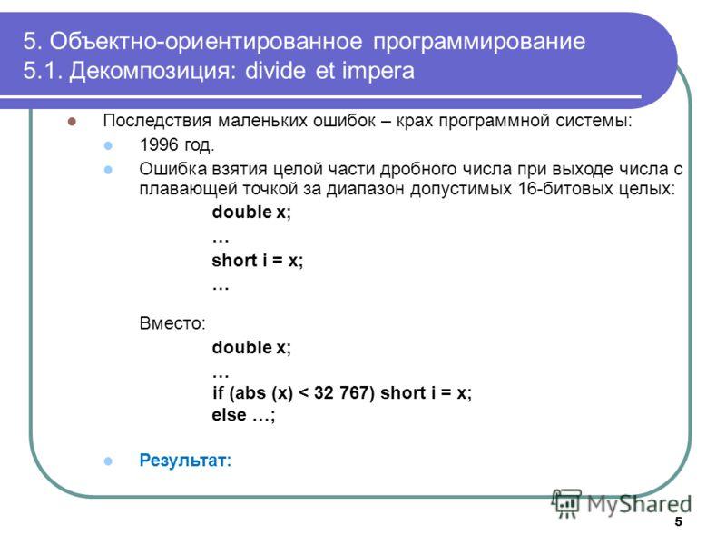Последствия маленьких ошибок – крах программной системы: 1996 год. Ошибка взятия целой части дробного числа при выходе числа с плавающей точкой за диапазон допустимых 16-битовых целых: double x; … short i = x; … Вместо: double x; … if (abs (x) < 32 7