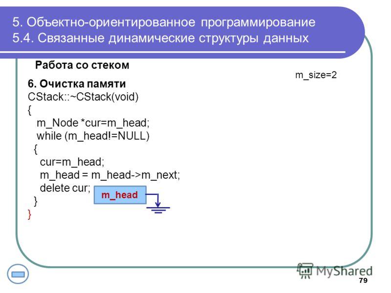 Работа со стеком 6. Очистка памяти CStack::~CStack(void) { m_Node *cur=m_head; while (m_head!=NULL) { cur=m_head; m_head = m_head->m_next; delete cur; } 5. Объектно-ориентированное программирование 5.4. Связанные динамические структуры данных m_head