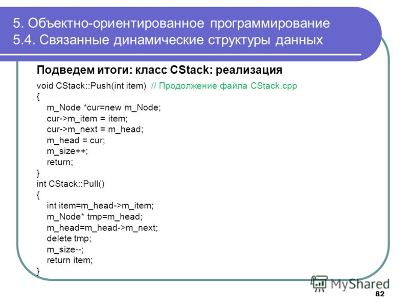 Подведем итоги: класс CStack: реализация void CStack::Push(int item) // Продолжение файла CStack.cpp { m_Node *cur=new m_Node; cur->m_item = item; cur->m_next = m_head; m_head = cur; m_size++; return; } int CStack::Pull() { int item=m_head->m_item; m