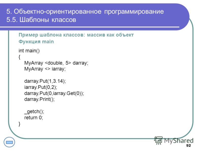 Пример шаблона классов: массив как объект Функция main int main() { MyArray darray; MyArray  iarray; darray.Put(1,3.14); iarray.Put(0,2); darray.Put(0,iarray.Get(0)); darray.Print(); _getch(); return 0; } 5. Объектно-ориентированное программирование