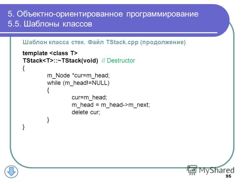 Шаблон класса стек. Файл TStack.cpp (продолжение) template TStack ::~TStack(void) // Destructor { m_Node *cur=m_head; while (m_head!=NULL) { cur=m_head; m_head = m_head->m_next; delete cur; } 5. Объектно-ориентированное программирование 5.5. Шаблоны