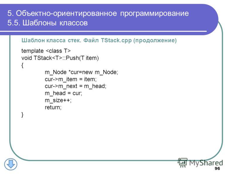 Шаблон класса стек. Файл TStack.cpp (продолжение) template void TStack ::Push(T item) { m_Node *cur=new m_Node; cur->m_item = item; cur->m_next = m_head; m_head = cur; m_size++; return; } 5. Объектно-ориентированное программирование 5.5. Шаблоны клас
