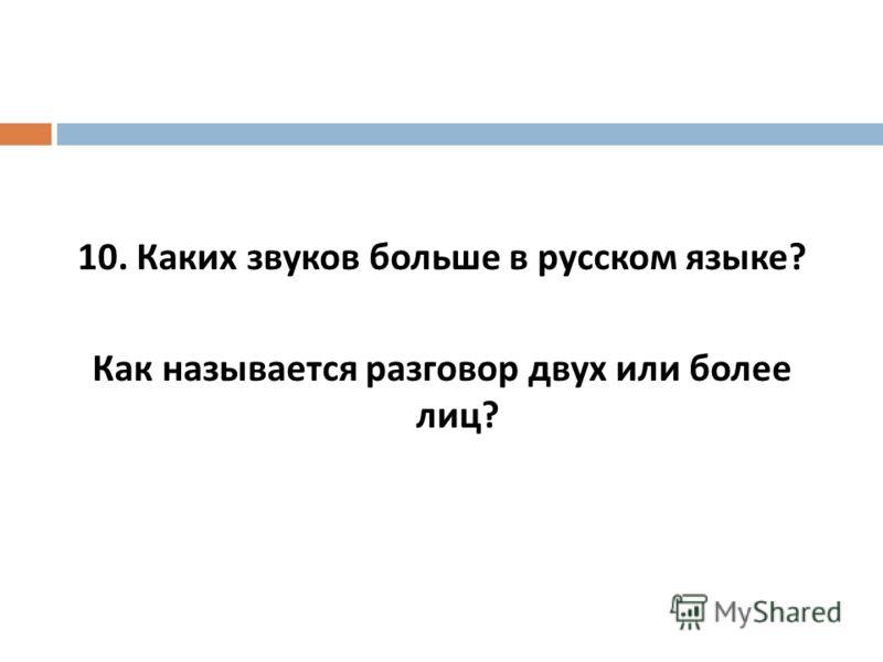 10. Каких звуков больше в русском языке ? Как называется разговор двух или более лиц ?