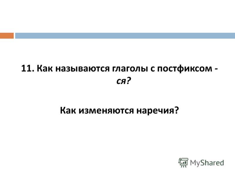 11. Как называются глаголы с постфиксом - ся ? Как изменяются наречия ?