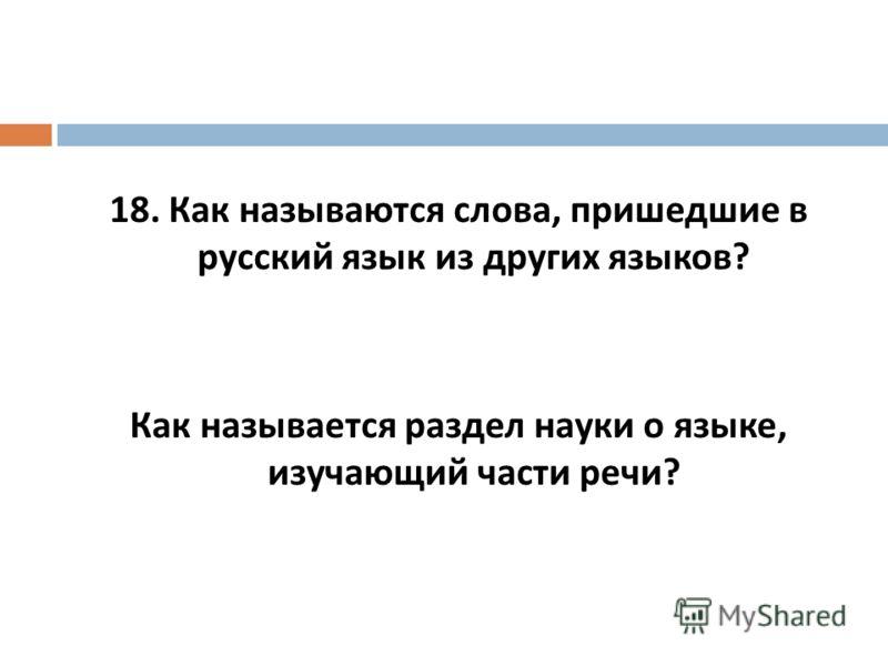18. Как называются слова, пришедшие в русский язык из других языков ? Как называется раздел науки о языке, изучающий части речи ?