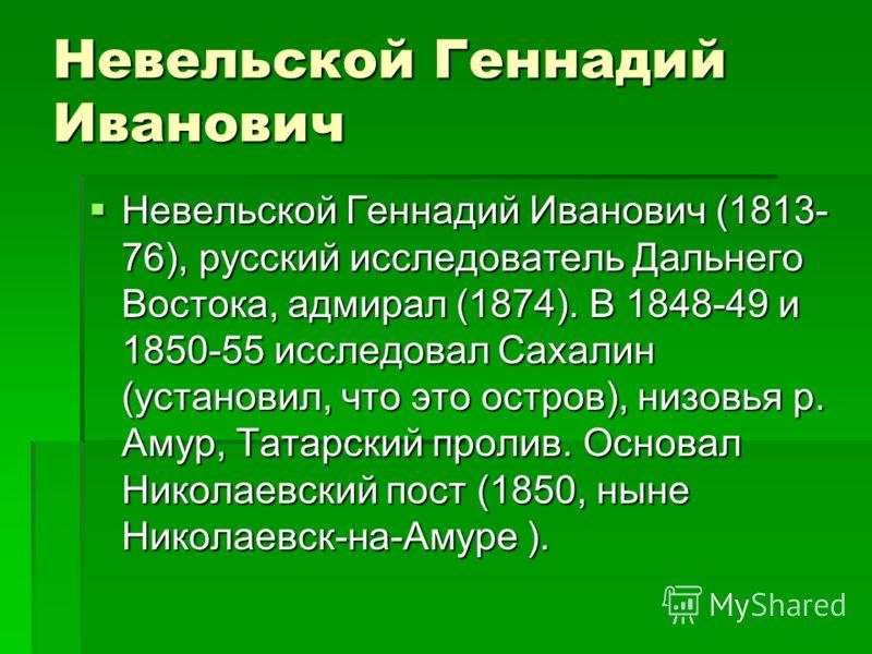 Невельской Геннадий Иванович Невельской Геннадий Иванович (1813- 76), русский исследователь Дальнего Востока, адмирал (1874). В 1848-49 и 1850-55 исследовал Сахалин (установил, что это остров), низовья р. Амур, Татарский пролив. Основал Николаевский