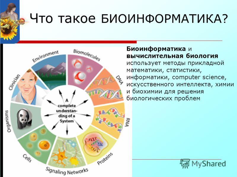 Что такое БИОИНФОРМАТИКА? Биоинформатика и вычислительная биология использует методы прикладной математики, статистики, информатики, computer science, искусственного интеллекта, химии и биохимии для решения биологических проблем