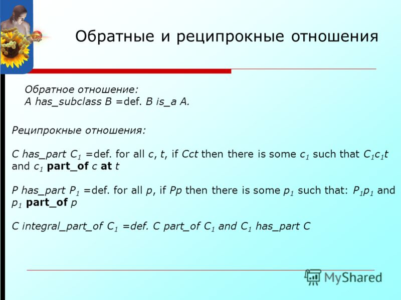 Обратные и реципрокные отношения Обратное отношение: A has_subclass B =def. B is_a A. Реципрокные отношения: C has_part C 1 =def. for all c, t, if Cct then there is some c 1 such that C 1 c 1 t and c 1 part_of c at t P has_part P 1 =def. for all p, i