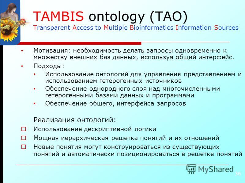 TAMBIS ontology (TAO) Transparent Access to Multiple Bioinformatics Information Sources Мотивация: необходимость делать запросы одновременно к множеству внешних баз данных, используя общий интерфейс. Подходы: Использование онтологий для управления пр