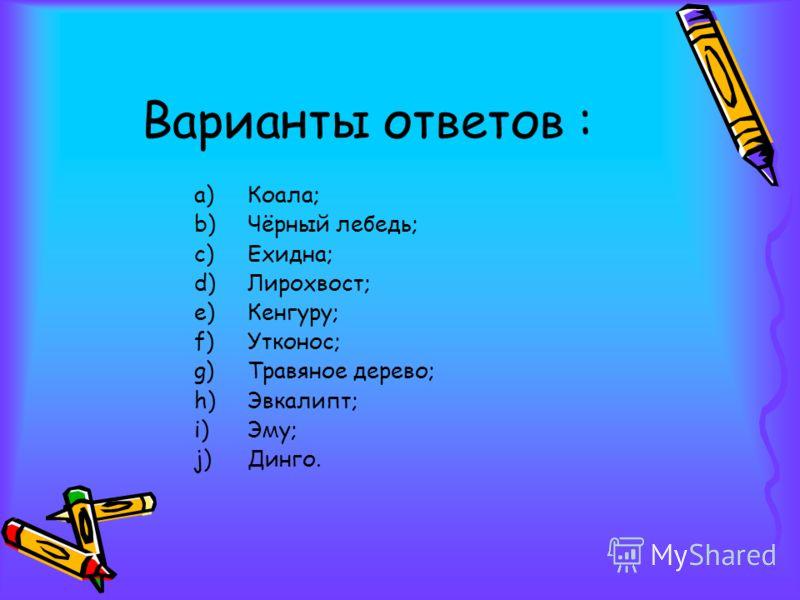 Варианты ответов : a)Коала; b)Чёрный лебедь; c)Ехидна; d)Лирохвост; e)Кенгуру; f)Утконос; g)Травяное дерево; h)Эвкалипт; i)Эму; j)Динго.