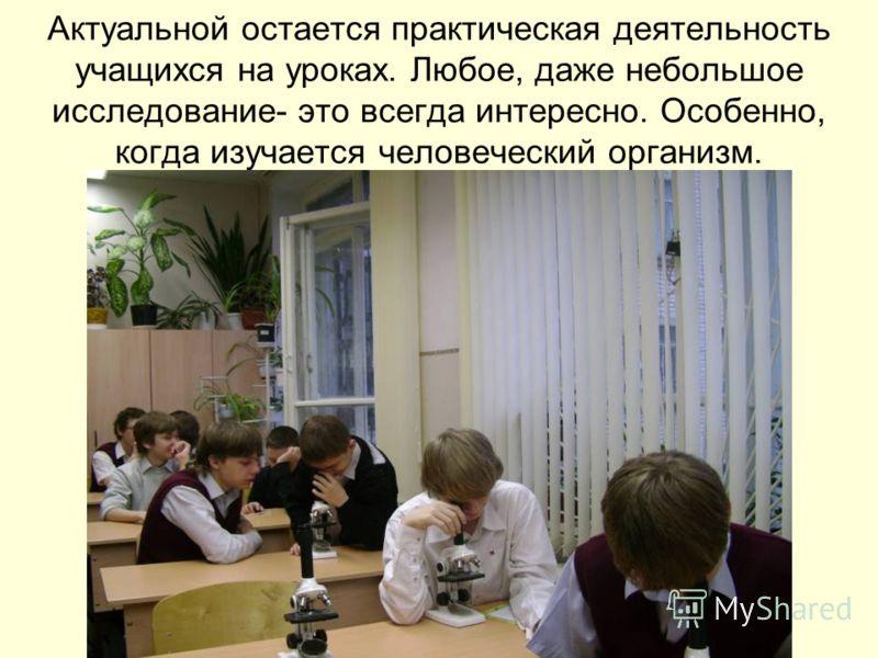 Актуальной остается практическая деятельность учащихся на уроках. Любое, даже небольшое исследование- это всегда интересно. Особенно, когда изучается человеческий организм.