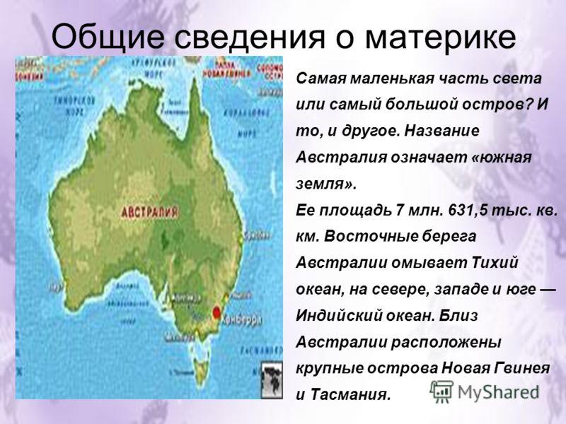 Общие сведения о материке Самая маленькая часть света или самый большой остров? И то, и другое. Название Австралия означает «южная земля». Ее площадь 7 млн. 631,5 тыс. кв. км. Восточные берега Австралии омывает Тихий океан, на севере, западе и юге Ин