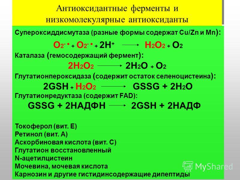Антиоксидантные ферменты и низкомолекулярные антиоксиданты Супероксиддисмутаза (разные формы содержат Cu/Zn и Mn ): О 2 - + О 2 - + 2Н + Н 2 О 2 + О 2 Каталаза ( гемосодержащий фермент ): 2Н 2 О 2 2Н 2 О + О 2 Глутатионпероксидаза ( содержит остаток