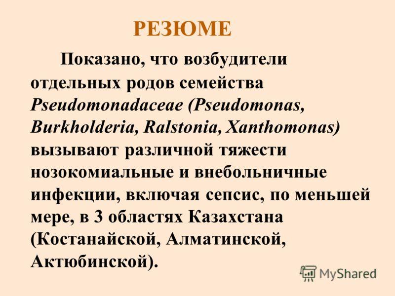 РЕЗЮМЕ П оказано, что возбудители отдельных родов семейства Pseudomonadaceae (Pseudomonas, Burkholderia, Ralstonia, Xanthomonas) вызывают различной тяжести нозокомиальные и внебольничные инфекции, включая сепсис, по меньшей мере, в 3 областях Казахст