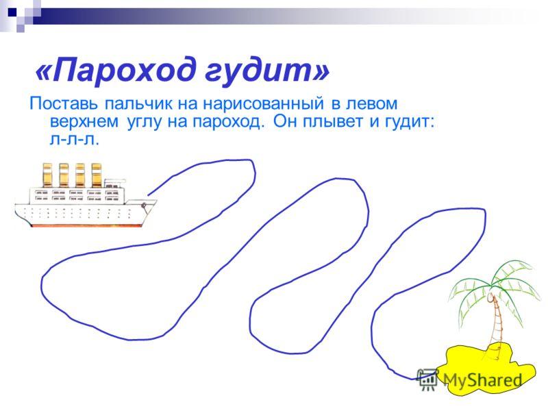 «Пароход гудит» Поставь пальчик на нарисованный в левом верхнем углу на пароход. Он плывет и гудит: л-л-л.